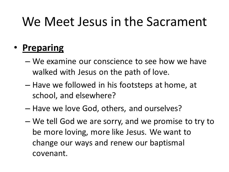We Meet Jesus in the Sacrament Preparing – We examine our conscience to see how we have walked with Jesus on the path of love.