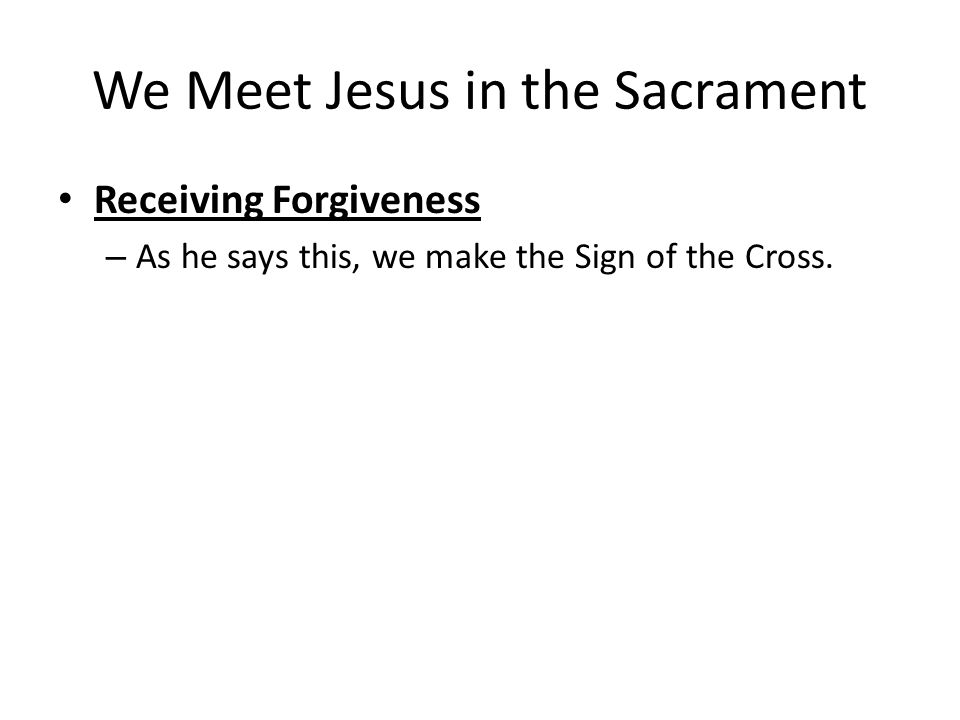 We Meet Jesus in the Sacrament Receiving Forgiveness –A–As he says this, we make the Sign of the Cross.