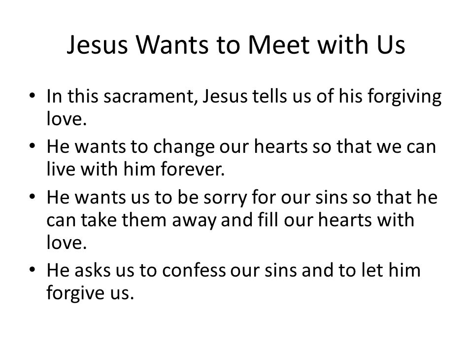 Jesus Wants to Meet with Us In this sacrament, Jesus tells us of his forgiving love.