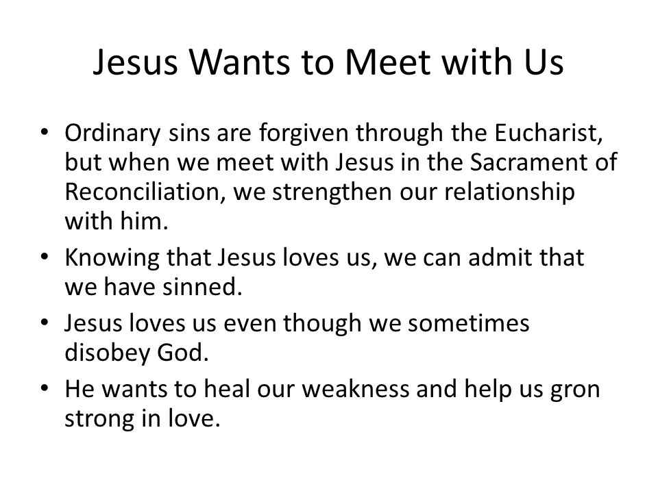 Jesus Wants to Meet with Us Ordinary sins are forgiven through the Eucharist, but when we meet with Jesus in the Sacrament of Reconciliation, we strengthen our relationship with him.