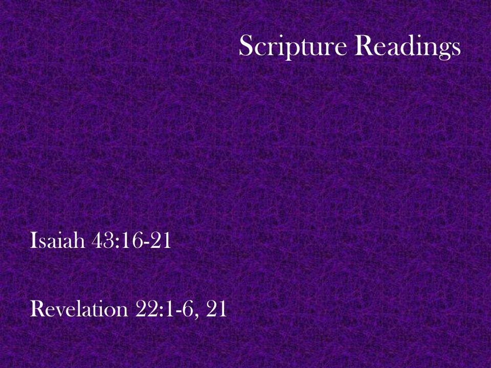 Scripture Readings Isaiah 43:16-21 Revelation 22:1-6, 21