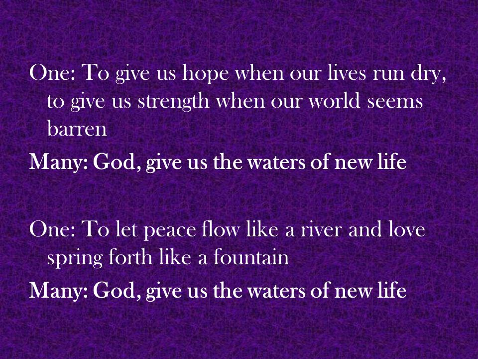 One: To make justice roll down like waters and righteousness like a living stream Many: God, give us the waters of new life One: to give us—and our world—a second chance and a new beginning.