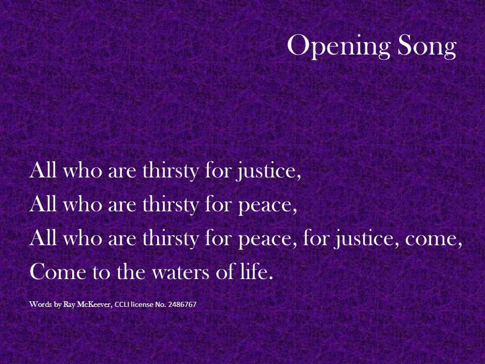 Opening Song All who are thirsty for justice, All who are thirsty for peace, All who are thirsty for peace, for justice, come, Come to the waters of life.