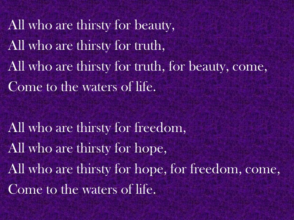 All who are thirsty for beauty, All who are thirsty for truth, All who are thirsty for truth, for beauty, come, Come to the waters of life.