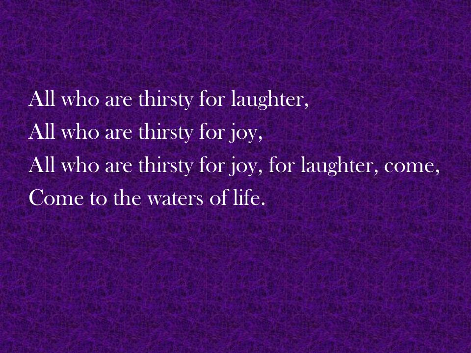 All who are thirsty for laughter, All who are thirsty for joy, All who are thirsty for joy, for laughter, come, Come to the waters of life.