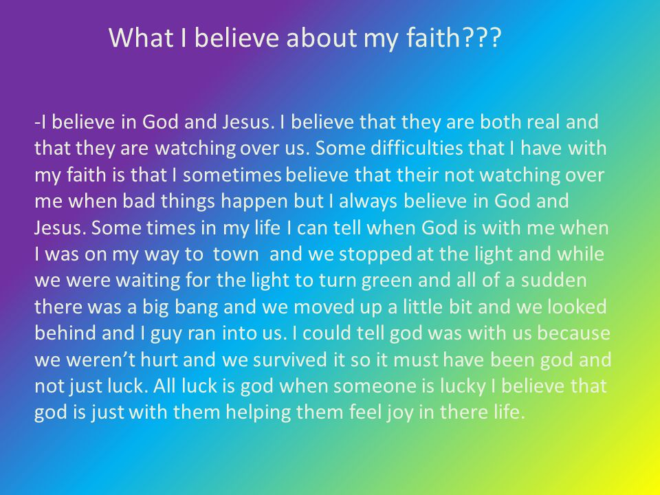 What I believe about my faith??? -I believe in God and Jesus. I believe that they are both real and that they are watching over us. Some difficulties