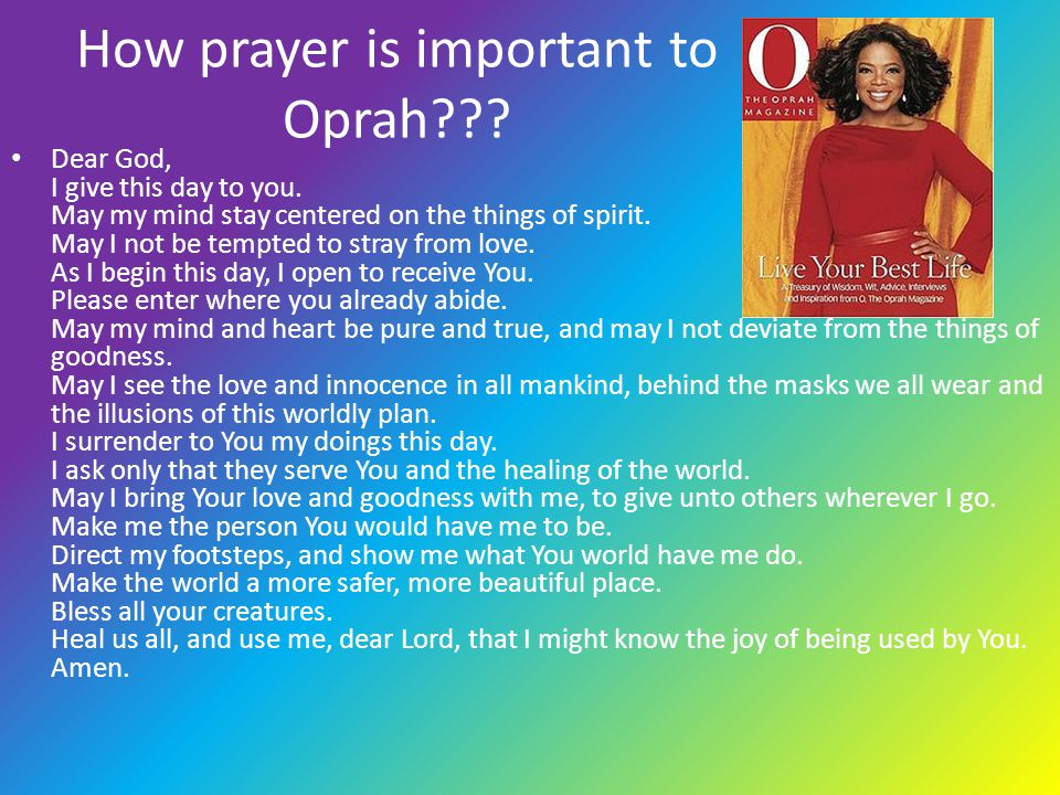 How prayer is important to Oprah??? Dear God, I give this day to you. May my mind stay centered on the things of spirit. May I not be tempted to stray