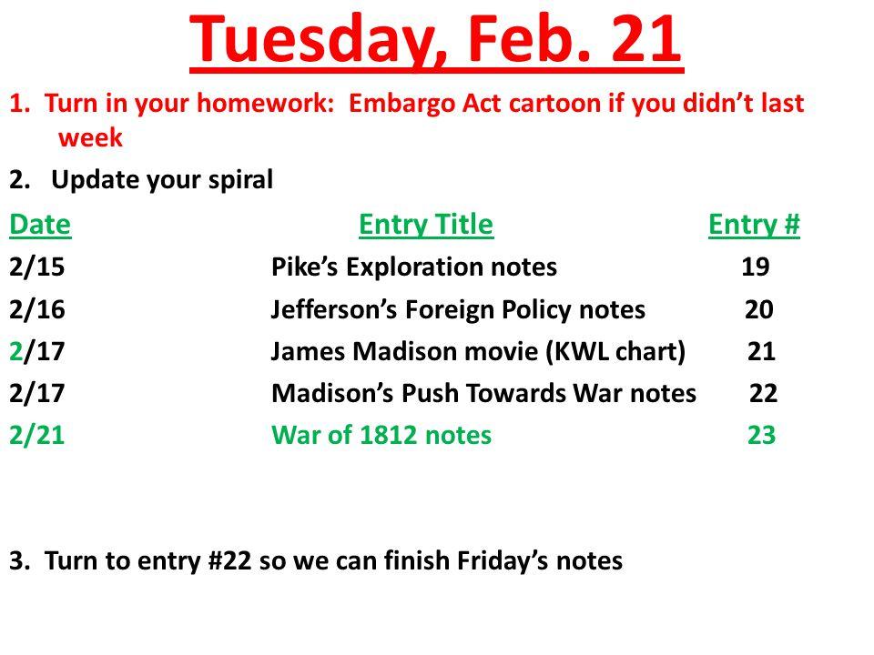 Tuesday, Feb.21 1. Turn in your homework: Embargo Act cartoon if you didn't last week 2.