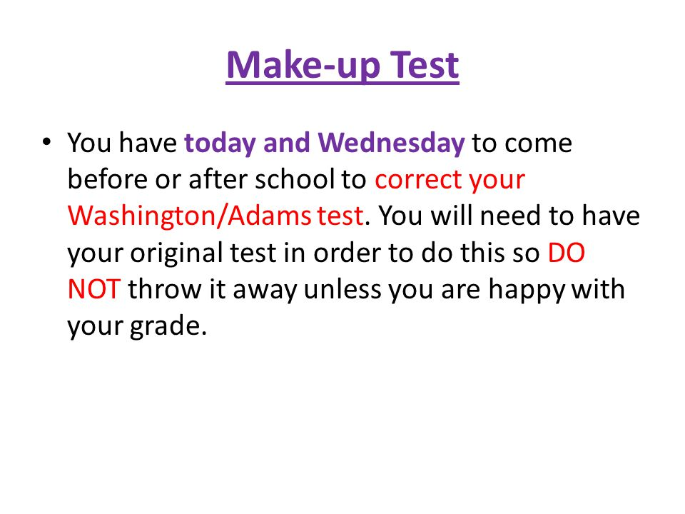 Make-up Test You have today and Wednesday to come before or after school to correct your Washington/Adams test.