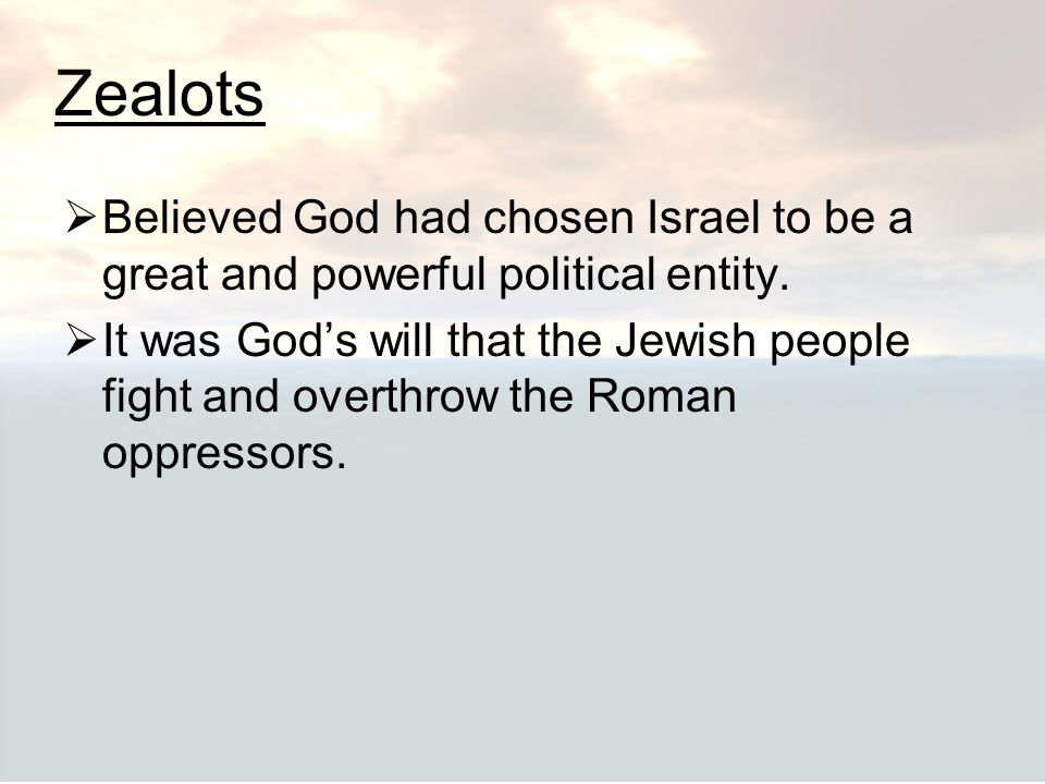 Zealots  Believed God had chosen Israel to be a great and powerful political entity.  It was God's will that the Jewish people fight and overthrow t
