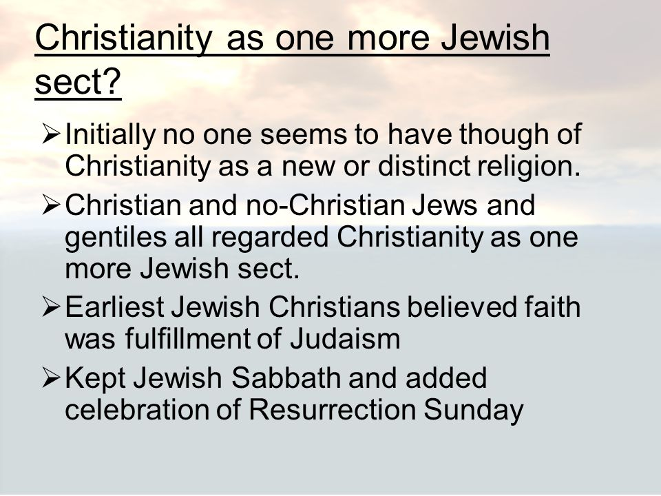 Christianity as one more Jewish sect?  Initially no one seems to have though of Christianity as a new or distinct religion.  Christian and no-Christ