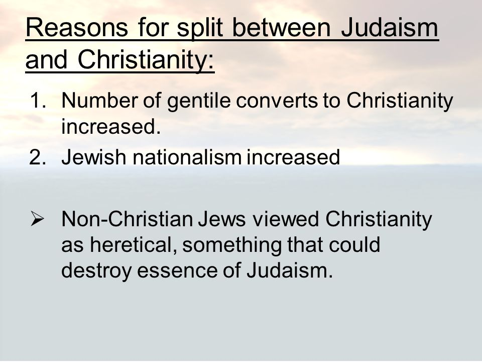 Reasons for split between Judaism and Christianity: 1.Number of gentile converts to Christianity increased. 2.Jewish nationalism increased  Non-Chris