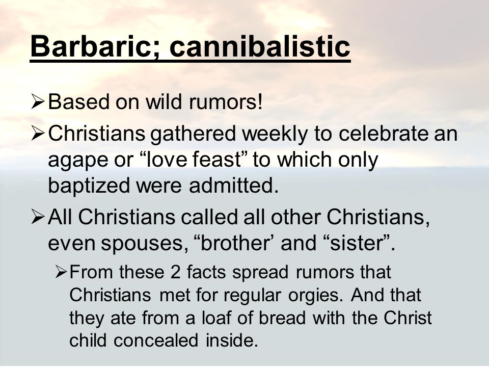 """Barbaric; cannibalistic  Based on wild rumors!  Christians gathered weekly to celebrate an agape or """"love feast"""" to which only baptized were admitte"""