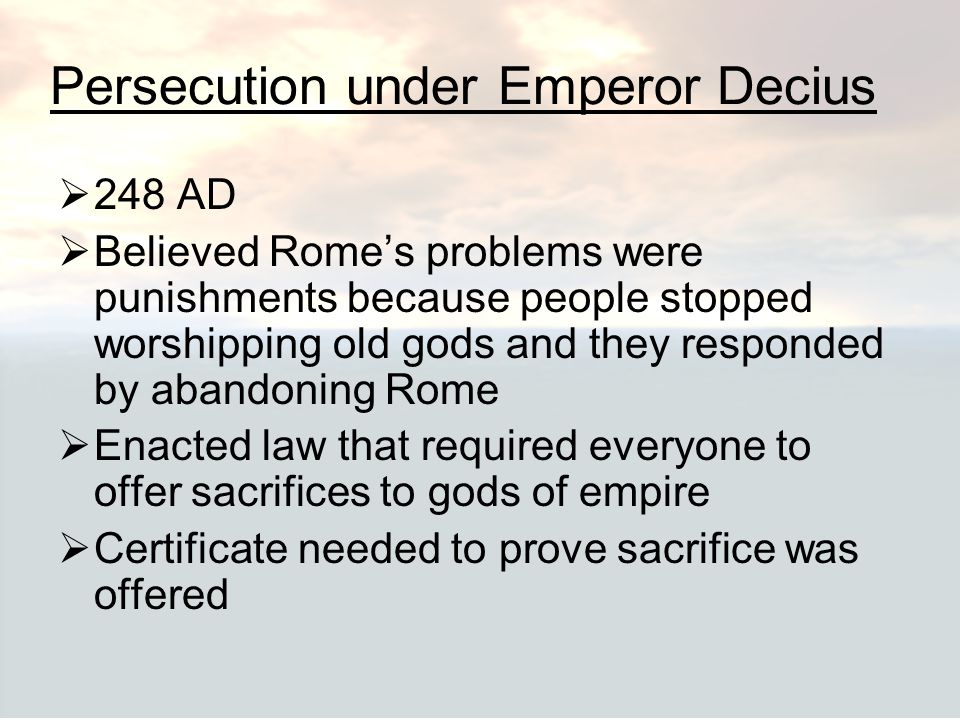 Persecution under Emperor Decius  248 AD  Believed Rome's problems were punishments because people stopped worshipping old gods and they responded b