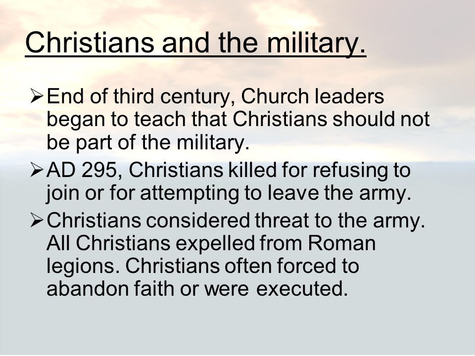 Christians and the military.  End of third century, Church leaders began to teach that Christians should not be part of the military.  AD 295, Chris