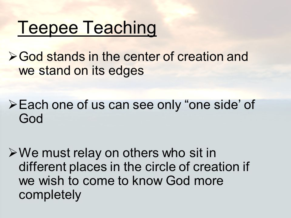 """Teepee Teaching  God stands in the center of creation and we stand on its edges  Each one of us can see only """"one side' of God  We must relay on ot"""
