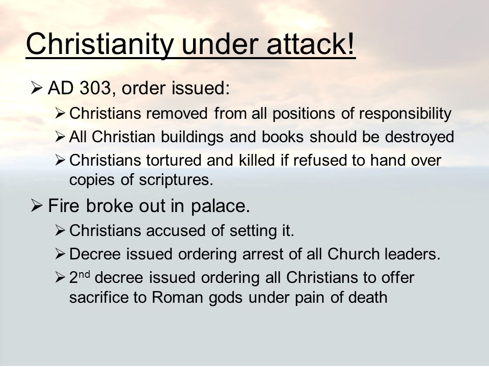 Christianity under attack!  AD 303, order issued:  Christians removed from all positions of responsibility  All Christian buildings and books shoul