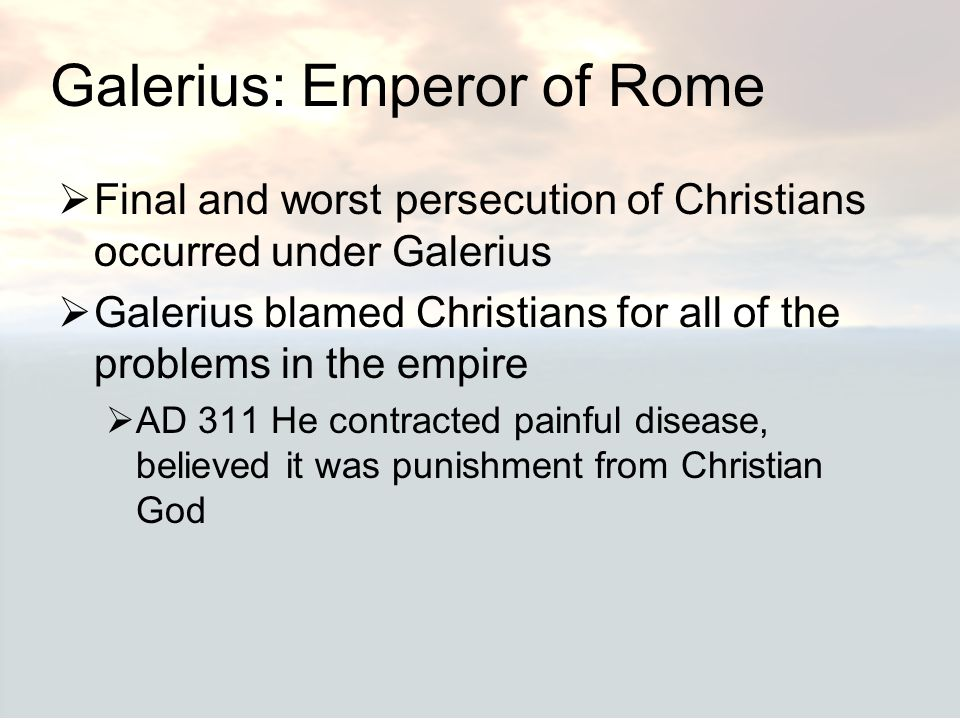 Galerius: Emperor of Rome  Final and worst persecution of Christians occurred under Galerius  Galerius blamed Christians for all of the problems in