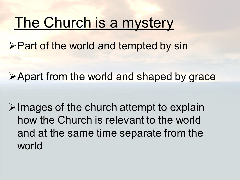 The Church is a mystery  Part of the world and tempted by sin  Apart from the world and shaped by grace  Images of the church attempt to explain ho