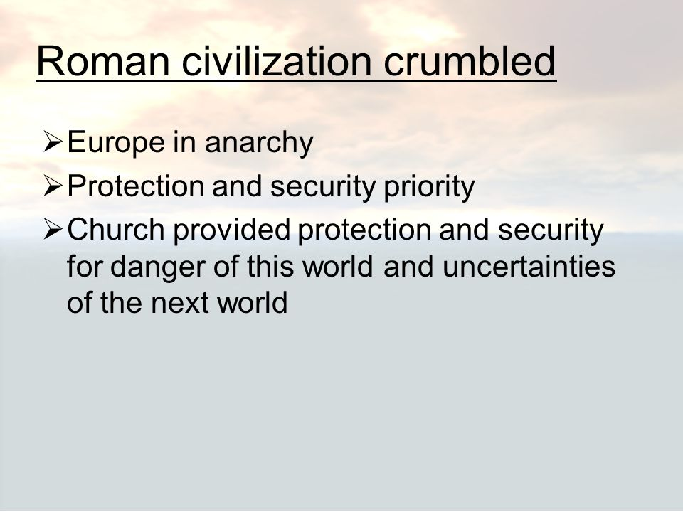 Roman civilization crumbled  Europe in anarchy  Protection and security priority  Church provided protection and security for danger of this world