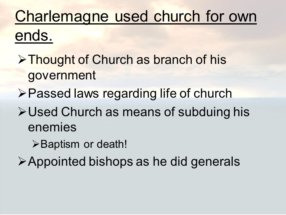 Charlemagne used church for own ends.  Thought of Church as branch of his government  Passed laws regarding life of church  Used Church as means of