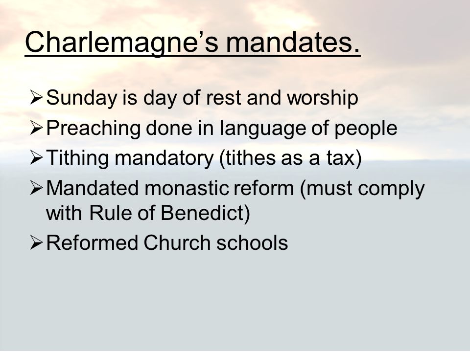 Charlemagne's mandates.  Sunday is day of rest and worship  Preaching done in language of people  Tithing mandatory (tithes as a tax)  Mandated mo