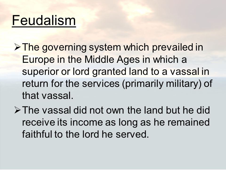 Feudalism  The governing system which prevailed in Europe in the Middle Ages in which a superior or lord granted land to a vassal in return for the s