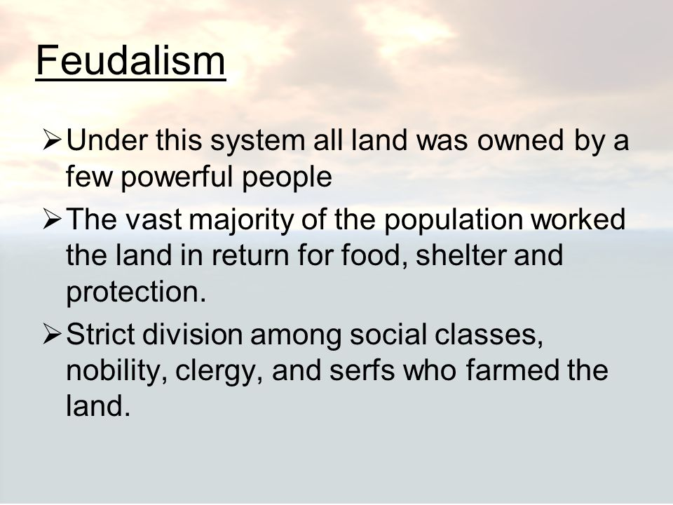 Feudalism  Under this system all land was owned by a few powerful people  The vast majority of the population worked the land in return for food, sh