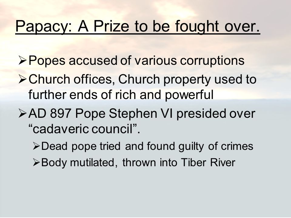 Papacy: A Prize to be fought over.  Popes accused of various corruptions  Church offices, Church property used to further ends of rich and powerful
