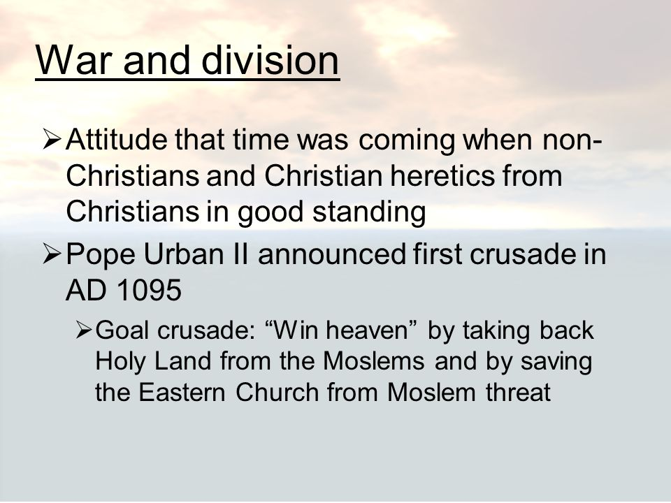 War and division  Attitude that time was coming when non- Christians and Christian heretics from Christians in good standing  Pope Urban II announce