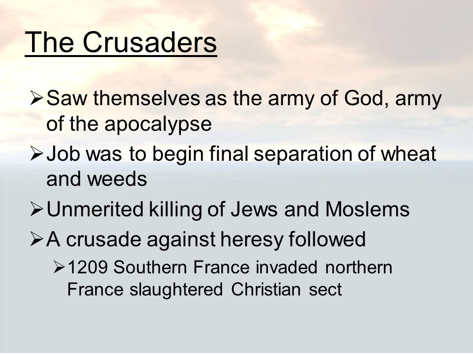 The Crusaders  Saw themselves as the army of God, army of the apocalypse  Job was to begin final separation of wheat and weeds  Unmerited killing o