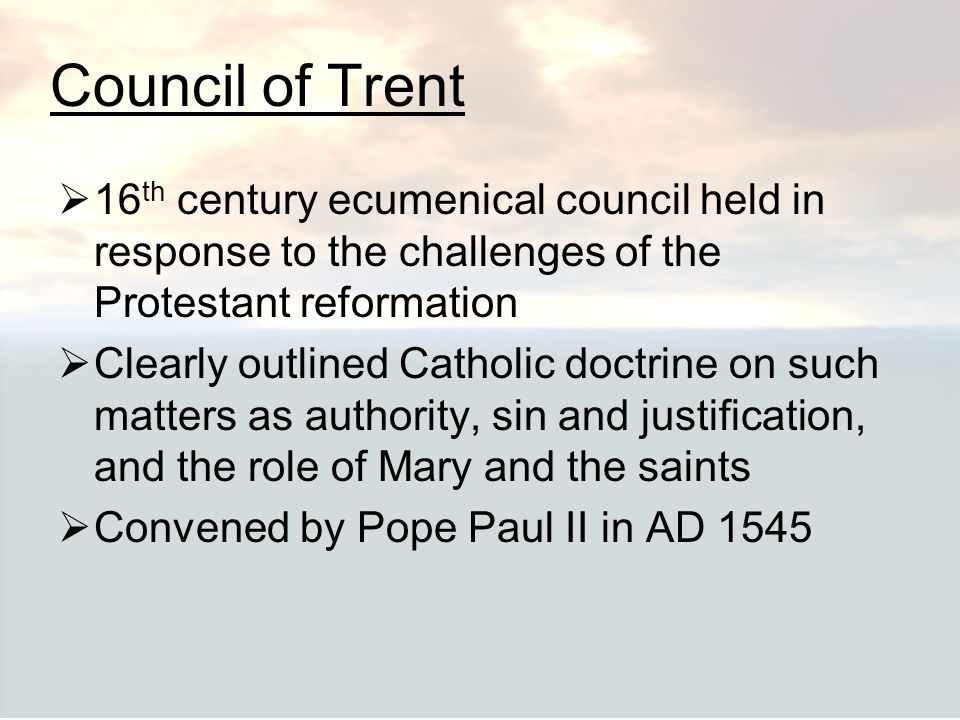 Council of Trent  16 th century ecumenical council held in response to the challenges of the Protestant reformation  Clearly outlined Catholic doctr