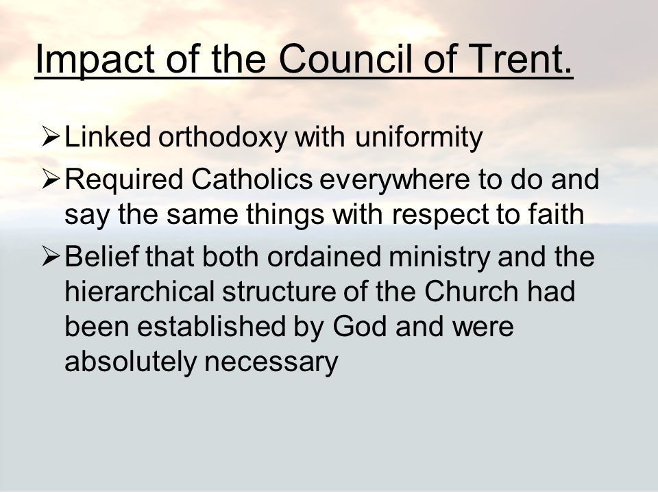 Impact of the Council of Trent.  Linked orthodoxy with uniformity  Required Catholics everywhere to do and say the same things with respect to faith