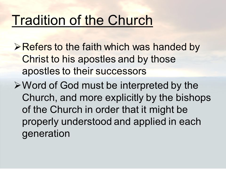 Tradition of the Church  Refers to the faith which was handed by Christ to his apostles and by those apostles to their successors  Word of God must