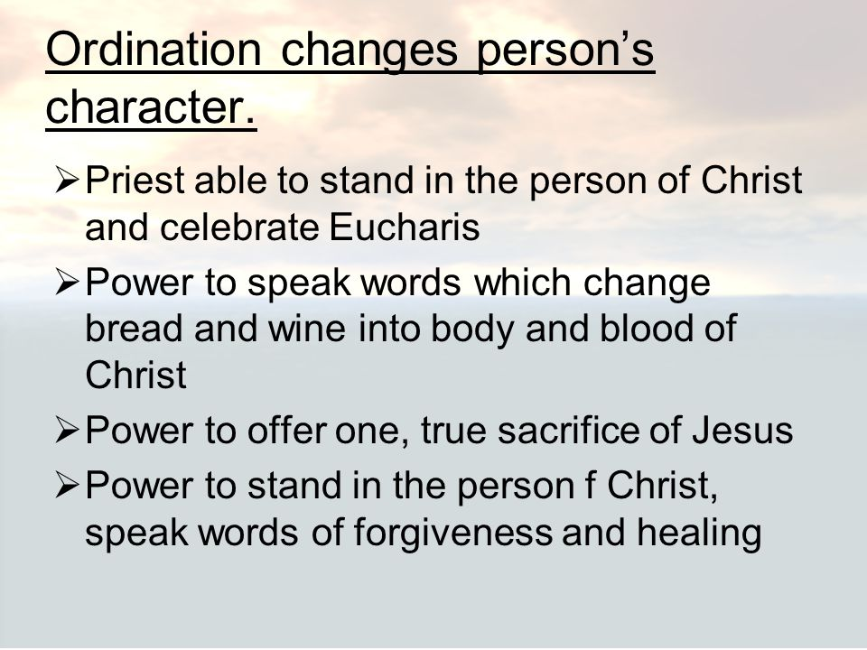 Ordination changes person's character.  Priest able to stand in the person of Christ and celebrate Eucharis  Power to speak words which change bread
