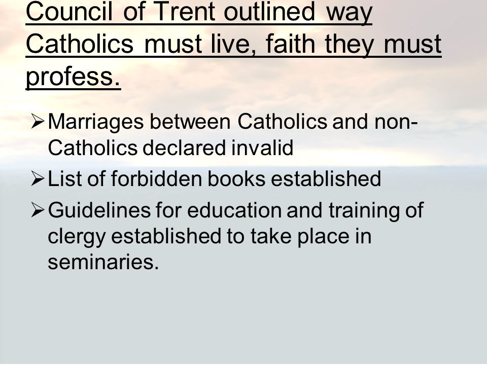 Council of Trent outlined way Catholics must live, faith they must profess.  Marriages between Catholics and non- Catholics declared invalid  List o