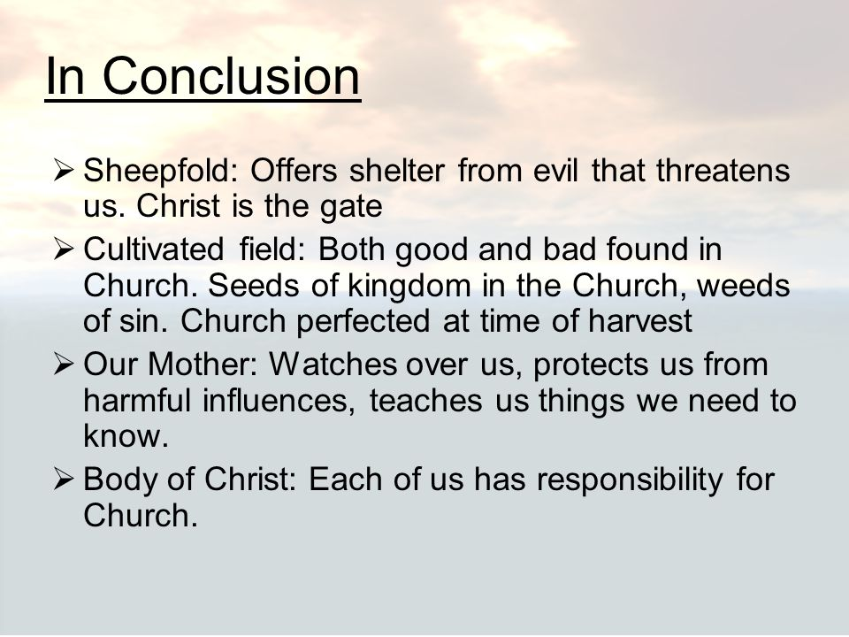 In Conclusion  Sheepfold: Offers shelter from evil that threatens us. Christ is the gate  Cultivated field: Both good and bad found in Church. Seeds