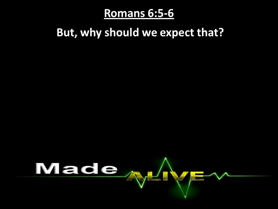 Romans 6:5-6 But, why should we expect that?