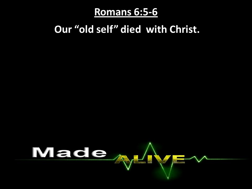 Romans 6:5-6 Our old self died with Christ.