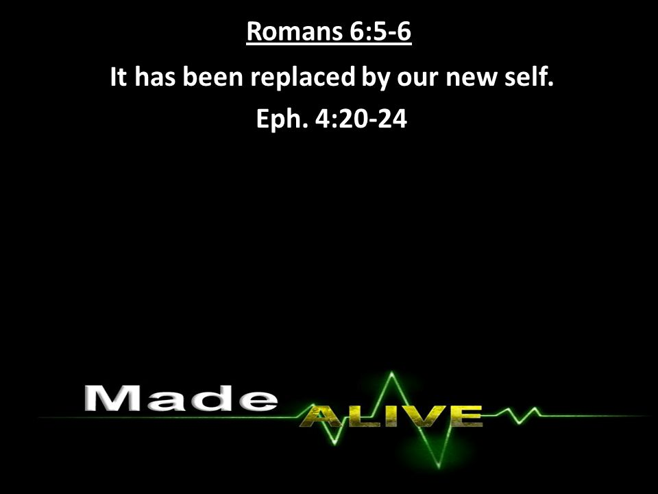 Romans 6:5-6 It has been replaced by our new self. Eph. 4:20-24