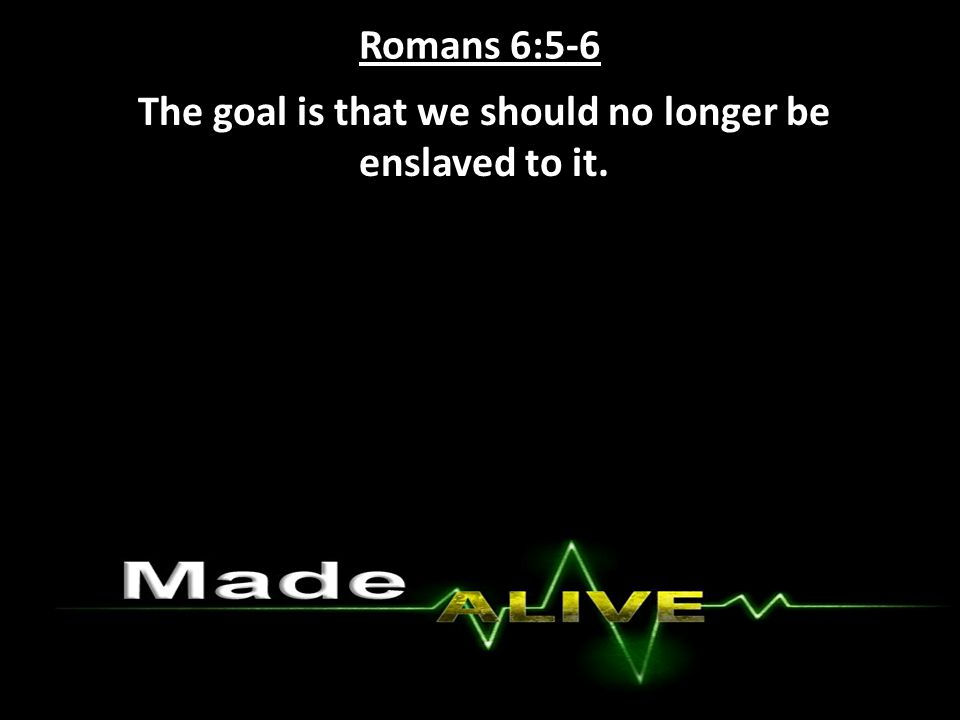 Romans 6:5-6 The goal is that we should no longer be enslaved to it.