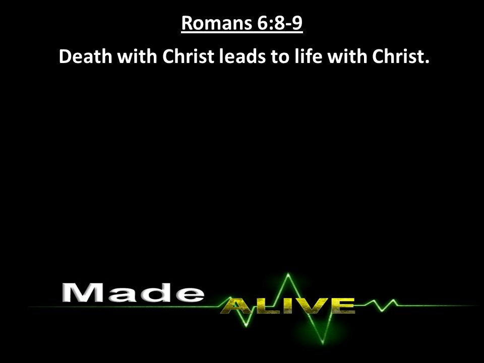 Romans 6:8-9 Death with Christ leads to life with Christ.