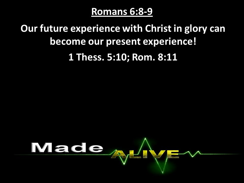 Romans 6:8-9 Our future experience with Christ in glory can become our present experience.