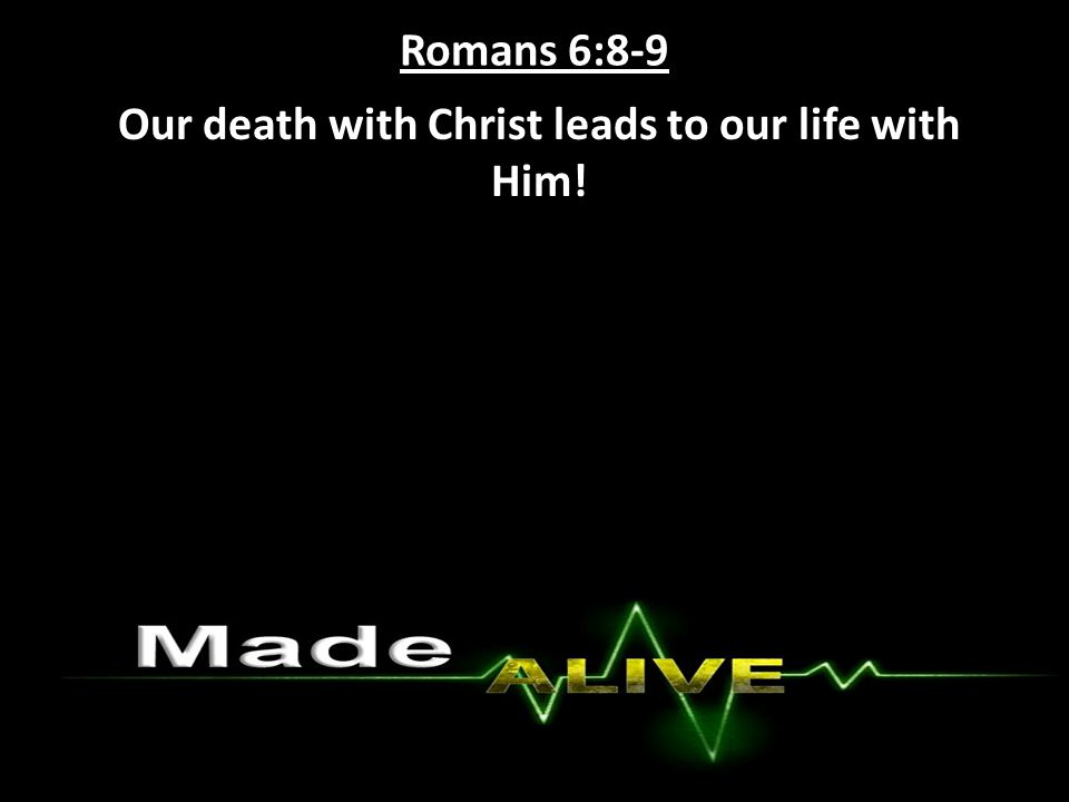Romans 6:8-9 Our death with Christ leads to our life with Him!