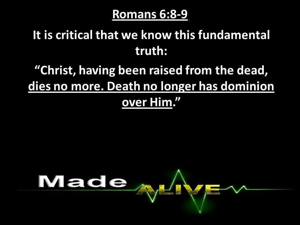 Romans 6:8-9 It is critical that we know this fundamental truth: Christ, having been raised from the dead, dies no more.