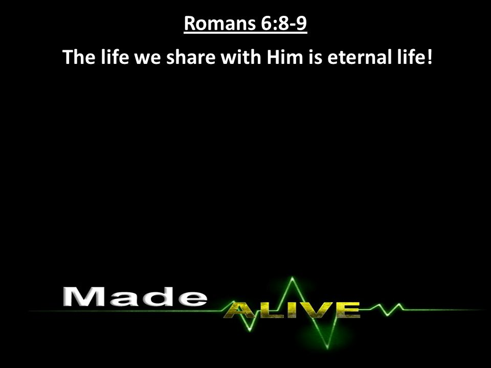 Romans 6:8-9 The life we share with Him is eternal life!