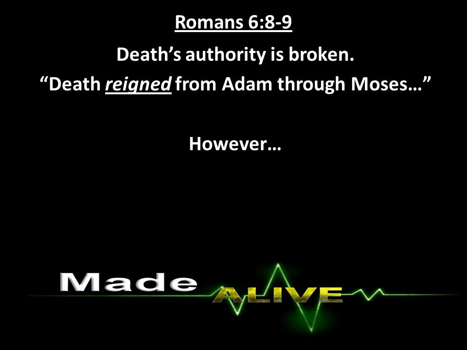 Romans 6:8-9 Death's authority is broken. Death reigned from Adam through Moses… However…