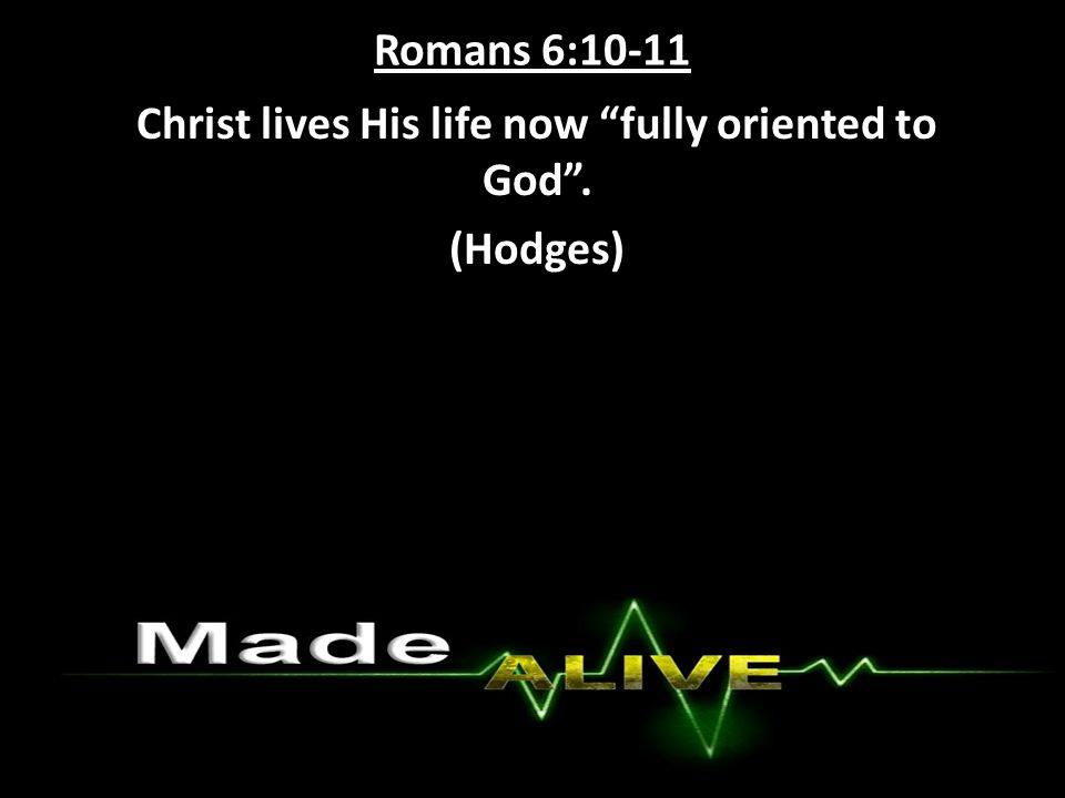 Romans 6:10-11 Christ lives His life now fully oriented to God . (Hodges)
