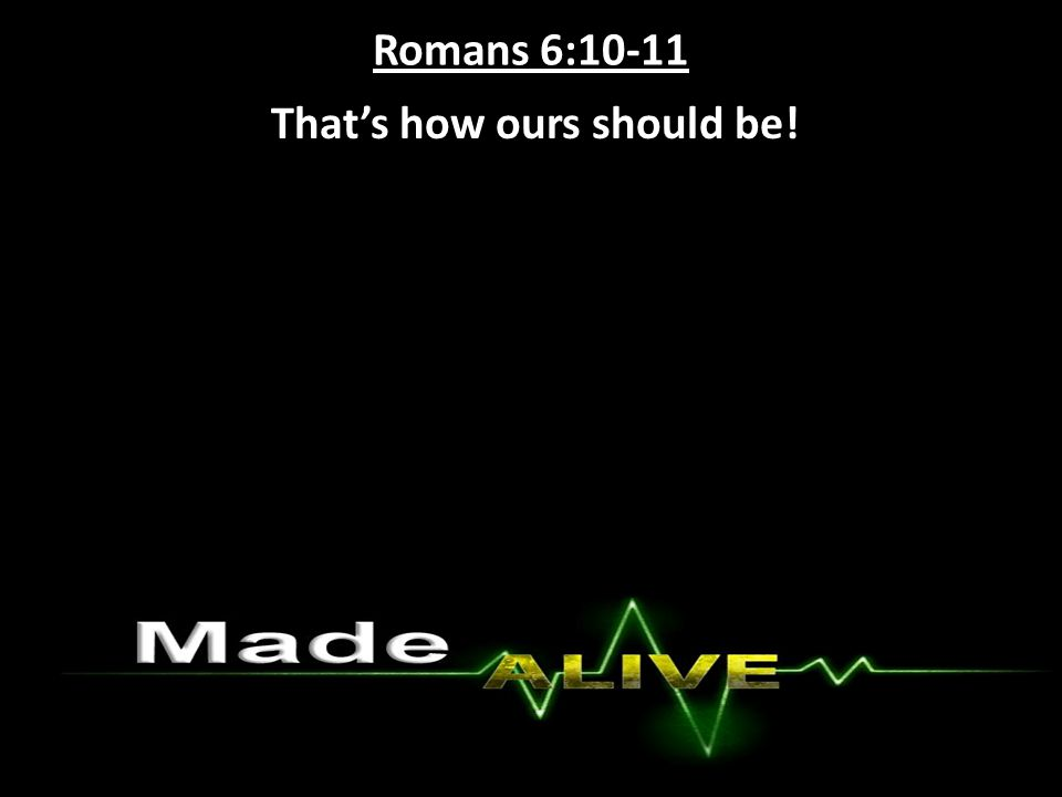 Romans 6:10-11 That's how ours should be!