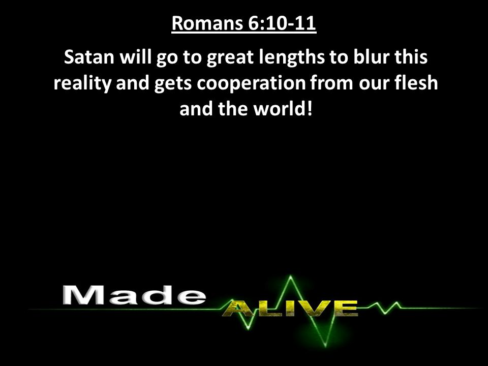 Romans 6:10-11 Satan will go to great lengths to blur this reality and gets cooperation from our flesh and the world!